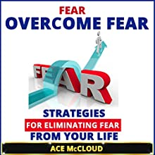 Fear: Overcome Fear: Strategies for Eliminating Fear from Your Life (       UNABRIDGED) by Ace McCloud Narrated by Joshua Mackey