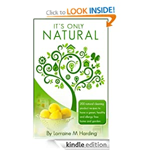 It's Only Natural: 200 natural cleaning product recipes to have a green, healthy and allergy free home and garden: