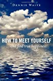 How to Meet Yourself: ...and find true happiness