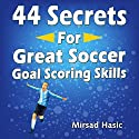 44 Secrets for Great Soccer Goal Scoring Skills Audiobook by Mirsad Hasic Narrated by Millian Quinteros