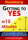 Getting to Yes: Negotiating Agreement Without Giving In...In 15 Minutes - The Deal Maker's Summary of William Ury's Best Selling Book