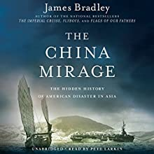 The China Mirage: The Hidden History of American Disaster in Asia (       UNABRIDGED) by James Bradley Narrated by Pete Larkin