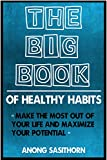 The Big Book of Healthy Habits: Small life changes to make the most of your life and maximise your potential (habit, habit change, habit of health, habit building, habit stacking, life changes,)