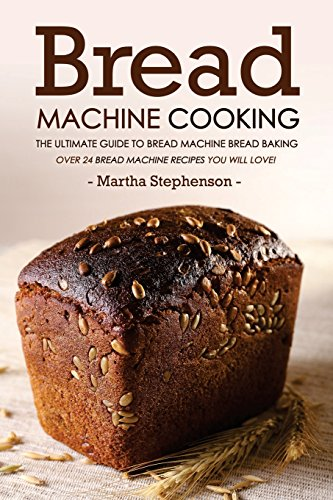 Bread Machine Cooking - The Ultimate Guide to Bread Machine Bread Baking: Over 24 Bread Machine Recipes You Will Love! by Martha Stephenson