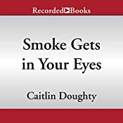 Smoke Gets in Your Eyes: And Other Lessons from the Crematory | [Caitlin Doughty]