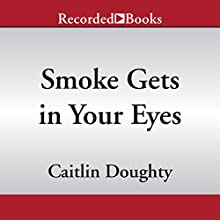 Smoke Gets in Your Eyes: And Other Lessons from the Crematory (       UNABRIDGED) by Caitlin Doughty Narrated by Caitlin Doughty