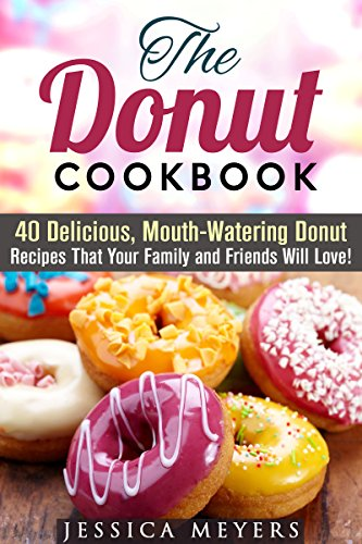 The Donut Cookbook: 40 Delicious, Mouth-Watering Donut Recipes That Your Family and Friends Will Love (Desserts Cookbook) by Jessica Meyer