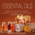 Essential Oils: The Step-by-Step Guide to Essential Oils from A-Z for Weight Loss, Stress Relief, and Aromatherapy | Malik Johnson
