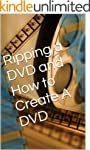 Ripping a DVD and How to Create A DVD...