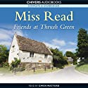 Friends at Thrush Green (       UNABRIDGED) by Miss Read Narrated by Gwen Watford