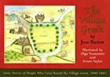 Joan Barlow The Village Green: stories of people who lived round the village, 1940-1945