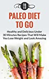 Paleo Diet To Go: Healthy And Delicious Under 30 Minute Recipes That Will Make You Lose Weight And Look Amazing (Paleo Diet and Weight Loss Recipes)