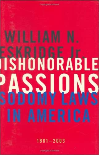 Dishonorable Passions: Sodomy Laws in America, 1861-2003 written by William N. Eskridge