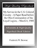 img - for My Service in the U.S. Colored Cavalry - A Paper Read before the Ohio Commandery of the Loyal Legion, - March 4, 1908 book / textbook / text book