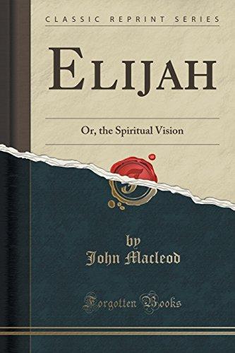 Elijah: Or, the Spiritual Vision (Classic Reprint)