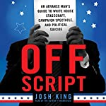 Off Script: An Advance Man's Guide to White House Stagecraft, Campaign Spectacle, and Political Suicide | Josh King