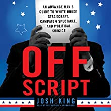 Off Script: An Advance Man's Guide to White House Stagecraft, Campaign Spectacle, and Political Suicide Audiobook by Josh King Narrated by Josh King