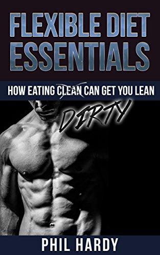 Flexible Diet Essentials - How Eating DIRTY Can Make You Lean ( Flexible Diet Fundamentals, IIFYM, Flexible Diet and Fat Loss, Flexible Diet Myths, Flexible Diet And Bodybuilding, Flexible Dieting )