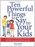 img - for By Paul Axtell Ten Powerful Things to Say to Your Kids: Creating the relationship you want with the most important (First) book / textbook / text book