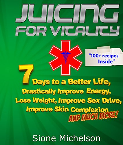 Juicing: Juicing for Vitality: 7 Days to a Better Life, Drastically Improve your Energy, Lose Weight, Improve Sex Drive, Improve Skin Complexion and Much ... for Weight Loss, Women's Health Diet) by Sione Michelson
