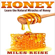 Honey: Learn the Natural Miracles of Honey, Including Acne Removal, Dandruff Removal, and Overall Immunity Boost! | Livre audio Auteur(s) : Miles Reise Narrateur(s) : David Boyd