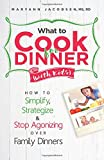 What to Cook for Dinner with Kids: How to Simplify, Strategize and Stop Agonizing Over Family Dinners