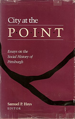 City at the Point: Essays on the Social History of Pittsburgh (Pittsburgh Series in Social and Labor History)