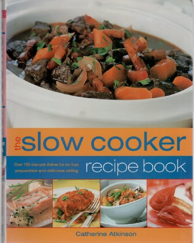 The Slow Cooker Recipe Book - Over 150 One-pot Dishes For No-fuss Preparation And Delicious Eating by Catherine Atkinson