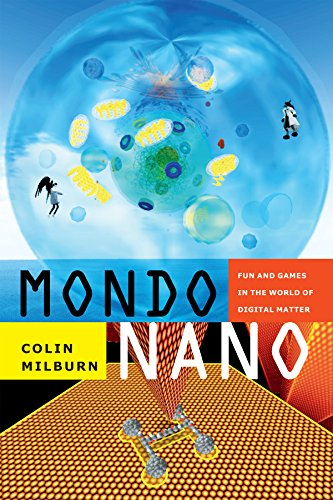 Mondo Nano: Fun and Games in the World of Digital Matter (Experimental Futures) by Colin Milburn