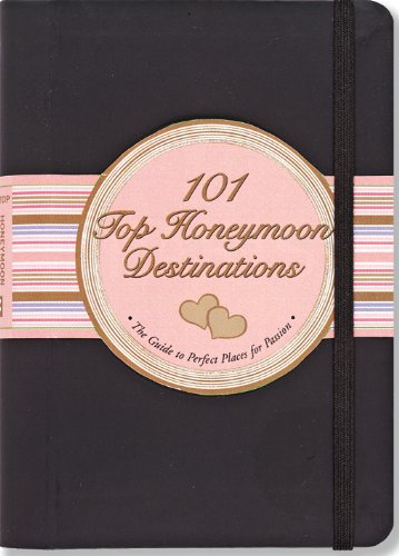 101 Top Honeymoon Destinations: The Guide to Perfect Places for Passion.