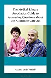 The Medical Library Association Guide to Answering Questions about the Affordable Care Act (Medical Library Association Books Series)