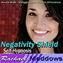 Negativity Shield Hypnosis: Release the Negative & Embrace Positivity, Guided Meditation, Binaural Beats, Positive Affirmations Speech by Rachael Meddows Narrated by Rachael Meddows