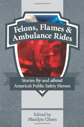 Felons, Flames and Ambulance Rides: Stories By and About America's Public Safety Heroes
