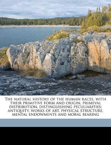 The natural history of the human races, with their primitive form and origin, primeval distribution, distinguishing peculiarities; antiquity, works of ... mental endowments and moral bearing