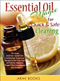 Essential Oil Magic For Quick & Safe Cleaning: 75+ Homemade Sanitizer, Deodorizer, Disinfectant & Spritzer to End Your Fight with Germs, Bacteria, Fungal Infections, Viruses and Stains!!