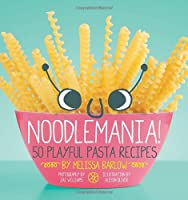 Noodlemania!: 50 Playful Pasta Recipes