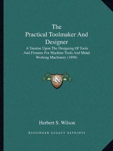 The Practical Toolmaker and Designer: A Treatise Upon the Designing of Tools and Fixtures for Machine Tools and Metal Working Machinery (1898)