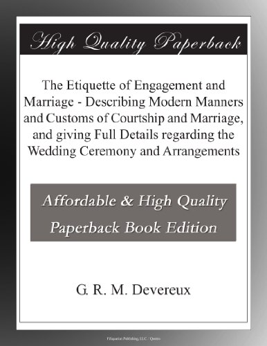 The Etiquette of Engagement and Marriage - Describing Modern Manners and Customs of Courtship and Marriage, and giving Full Details regarding the Wedding Ceremony and Arrangements