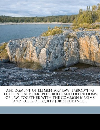 Abridgment of elementary law: embodying the general principles, rules and definitions of law, together with the common maxims and rules of equity jurisprudence ..