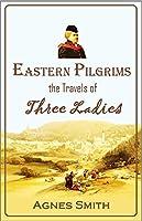 Eastern Pilgrims:  The Travels of Three Ladies