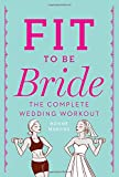 Fit to Be Bride: The Complete Wedding Workout
