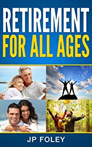 Retirement for All Ages: A Planning Guide for Your Retirement At Any Age