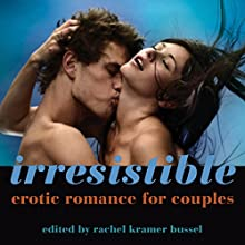 Irresistible: Erotic Romance for Couples Audiobook by Rachel Kramer Bussel Narrated by Avery Wolf,  a full cast