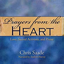 Prayers From the Heart: Love, Sacred Activism, and Praise: Prayers and Meditations, Book 1 (       UNABRIDGED) by Chris Saade, Chris Saade Narrated by Andrew Harvey