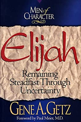 Men of Character: Elijah: Remaining Steadfast Through Uncertainty