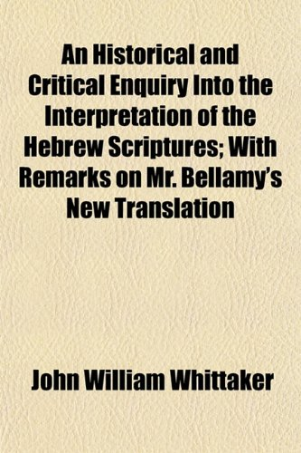 An Historical and Critical Enquiry Into the Interpretation of the Hebrew Scriptures; With Remarks on Mr. Bellamy's New Translation