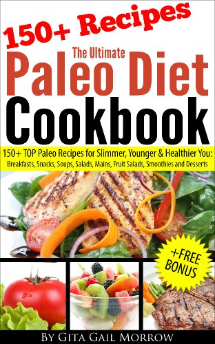 The Ultimate Paleo Diet Cookbook - 150+ TOP Paleo Recipes for Slimmer, Younger & Healthier You: Breakfasts, Snacks, Soups, Salads, Mains, Fruit Salads, Smoothies and Desserts by Gita Gail Morrow