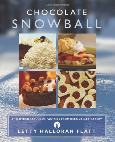 Chocolate Snowball: and Other Fabulous Pastries from Deer Valley Bakery by Letty Halloran Flatt