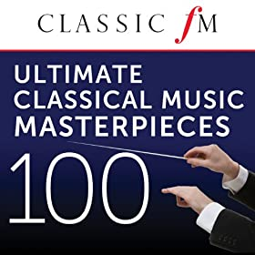 100 Ultimate Classical Music Masterpieces by Classic FM