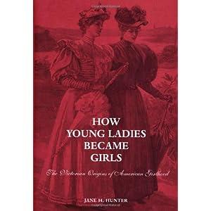 How Young Ladies Became Girls: The Victorian Origins of American Girlhood Professor Jane Hunter and Jane H. Hunter